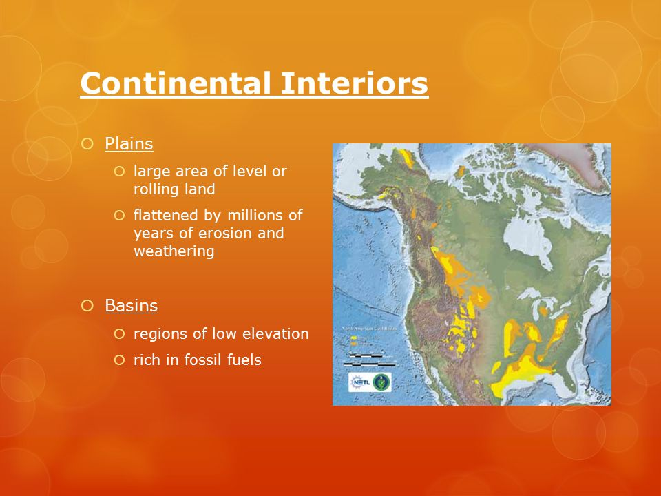 Continental Interiors  Plains  large area of level or rolling land  flattened by millions of years of erosion and weathering  Basins  regions of low elevation  rich in fossil fuels
