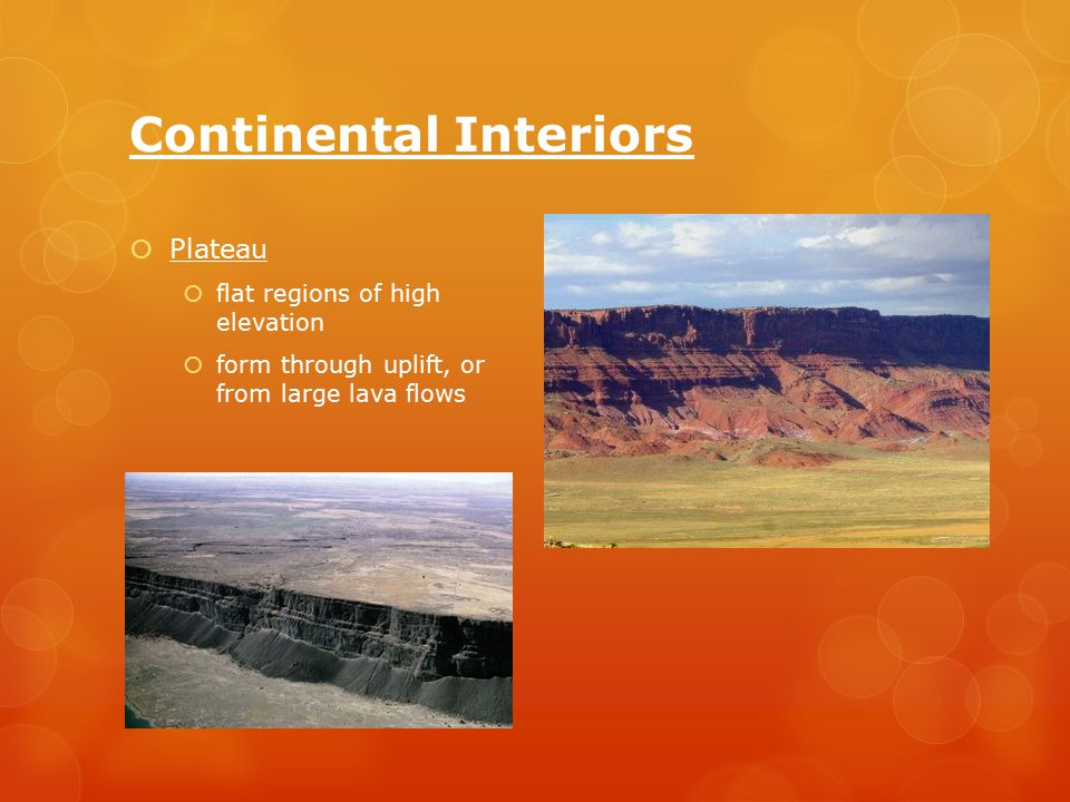Continental Interiors  Plateau  flat regions of high elevation  form through uplift, or from large lava flows