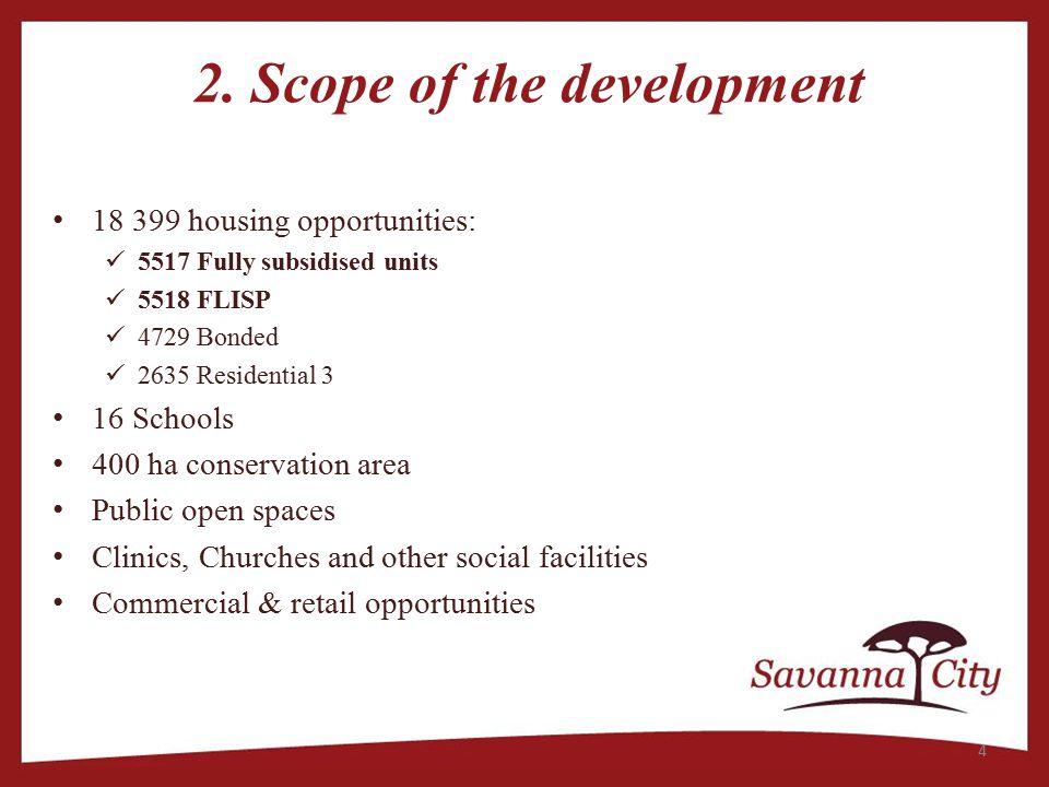 2. Scope of the development 18 399 housing opportunities: 5517 Fully subsidised units 5518 FLISP 4729 Bonded 2635 Residential 3 16 Schools 400 ha cons