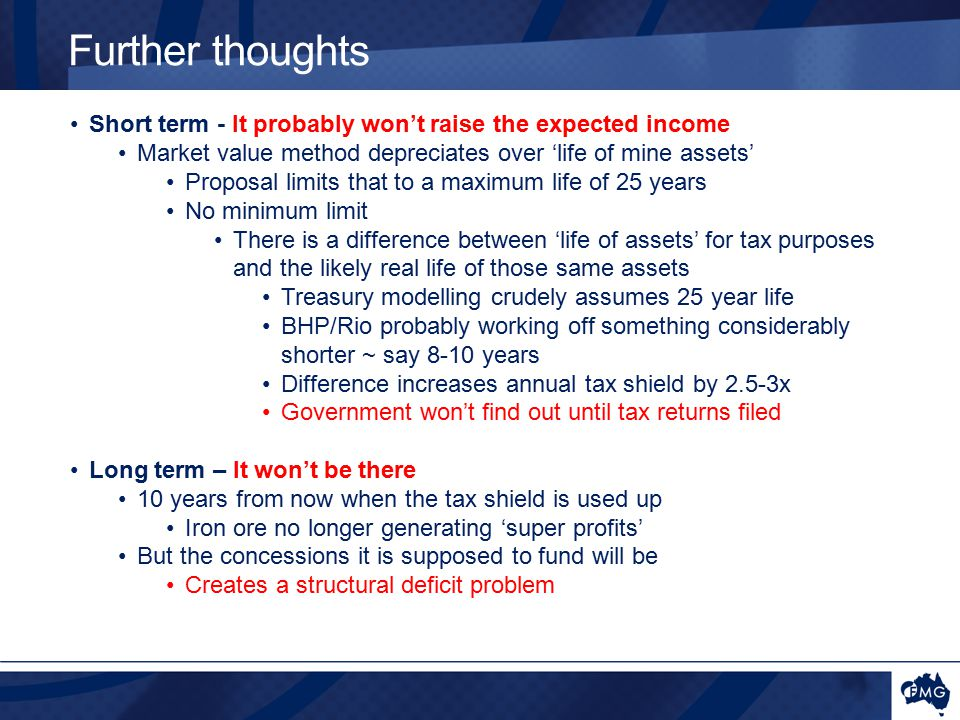Short term - It probably won't raise the expected income Market value method depreciates over 'life of mine assets' Proposal limits that to a maximum life of 25 years No minimum limit There is a difference between 'life of assets' for tax purposes and the likely real life of those same assets Treasury modelling crudely assumes 25 year life BHP/Rio probably working off something considerably shorter ~ say 8-10 years Difference increases annual tax shield by 2.5-3x Government won't find out until tax returns filed Long term – It won't be there 10 years from now when the tax shield is used up Iron ore no longer generating 'super profits' But the concessions it is supposed to fund will be Creates a structural deficit problem Further thoughts