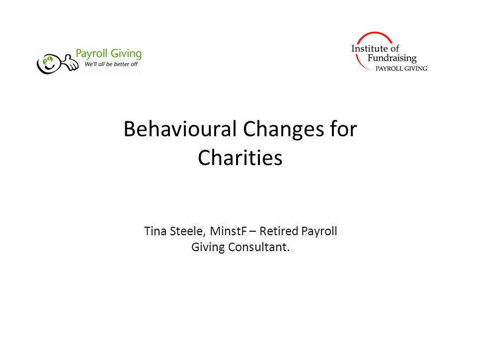 Behavioural Changes for Charities Tina Steele, MinstF – Retired Payroll Giving Consultant.