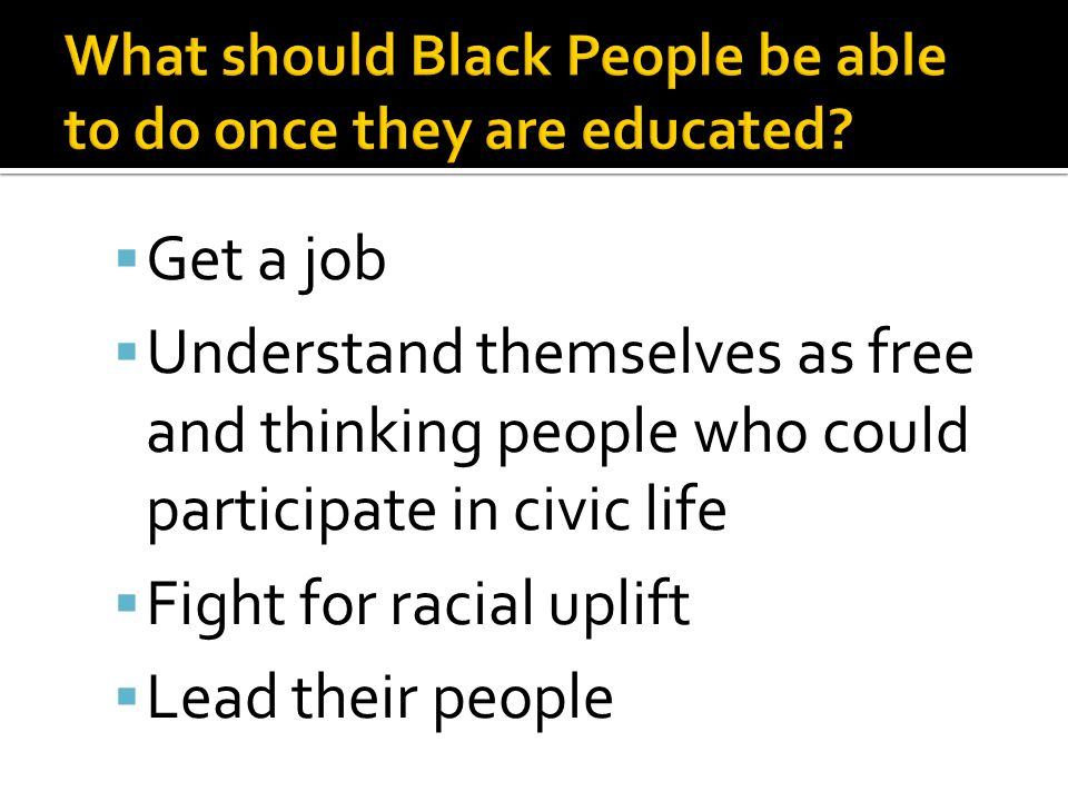  Get a job  Understand themselves as free and thinking people who could participate in civic life  Fight for racial uplift  Lead their people
