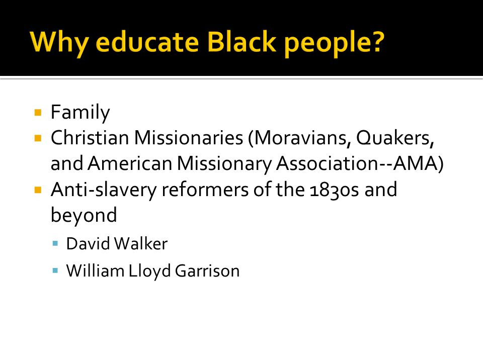  Family  Christian Missionaries (Moravians, Quakers, and American Missionary Association--AMA)  Anti-slavery reformers of the 1830s and beyond  David Walker  William Lloyd Garrison