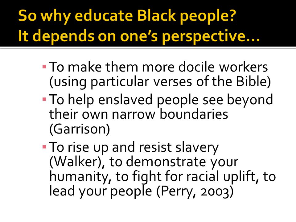 ▪ To make them more docile workers (using particular verses of the Bible) ▪ To help enslaved people see beyond their own narrow boundaries (Garrison) ▪ To rise up and resist slavery (Walker), to demonstrate your humanity, to fight for racial uplift, to lead your people (Perry, 2003)