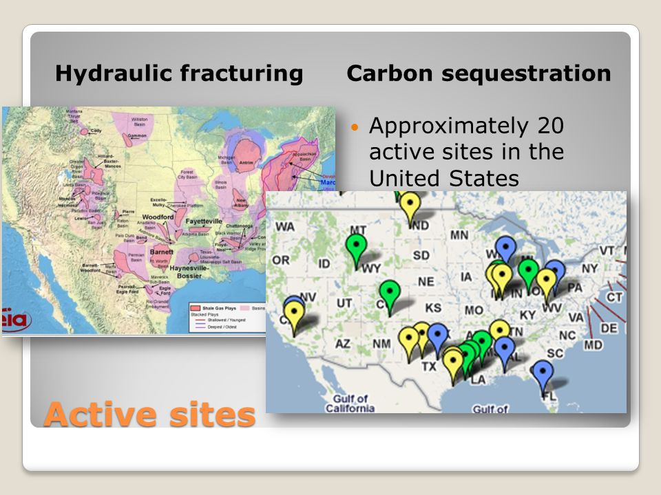 Active sites Hydraulic fracturingCarbon sequestration Approximately 400 active sites in the United States Approximately 20 active sites in the United States