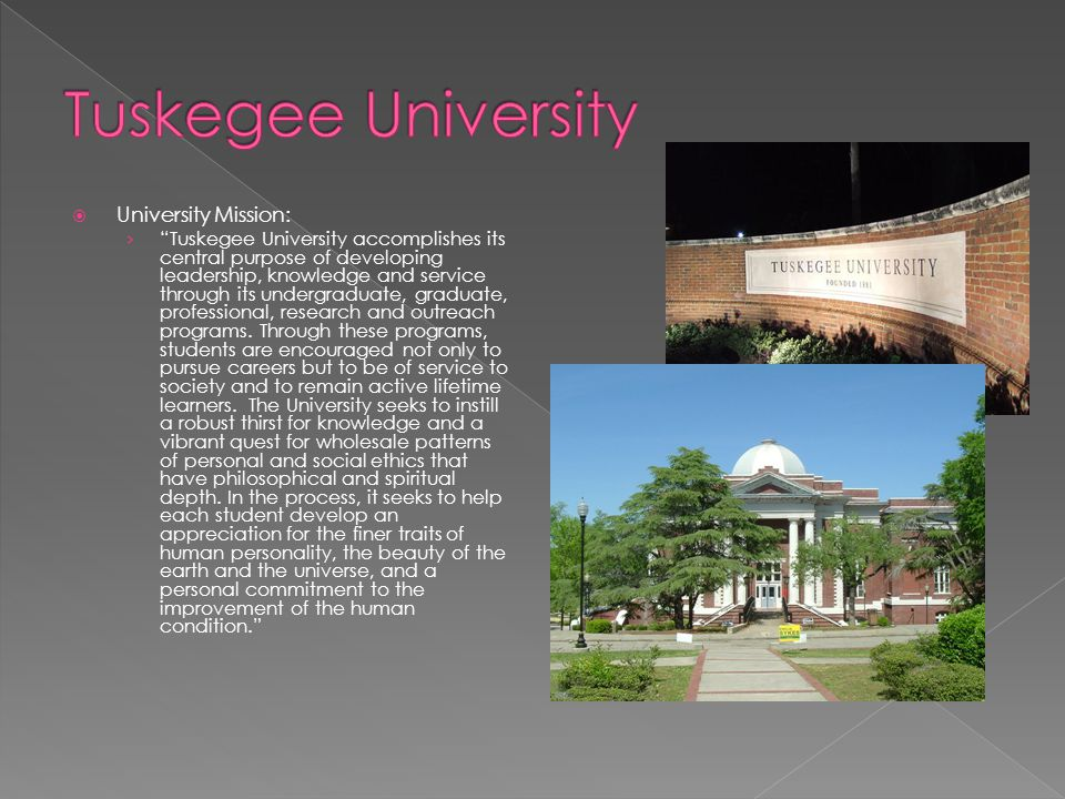  University Mission: › Tuskegee University accomplishes its central purpose of developing leadership, knowledge and service through its undergraduate, graduate, professional, research and outreach programs.