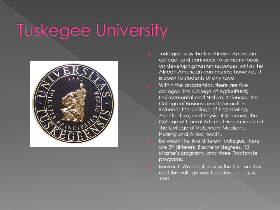  Tuskegee was the first African-American college, and continues to primarily focus on developing human resources within the African American community; however, it is open to students of any race.