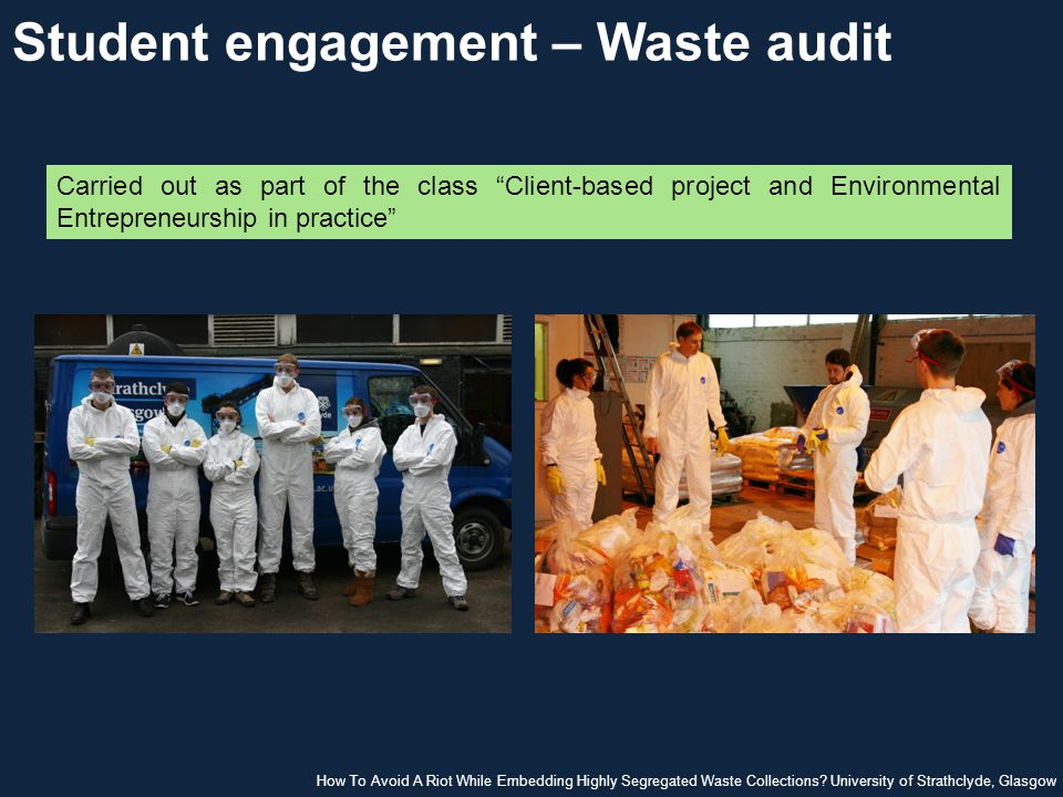 Student engagement – Waste audit Carried out as part of the class Client-based project and Environmental Entrepreneurship in practice How To Avoid A Riot While Embedding Highly Segregated Waste Collections.