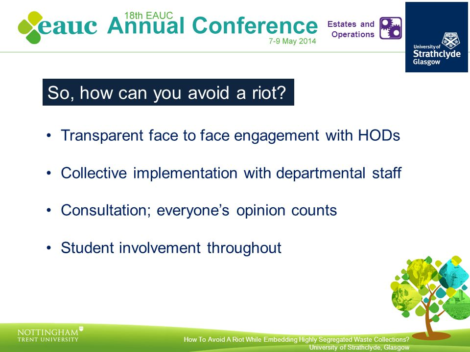 Transparent face to face engagement with HODs Collective implementation with departmental staff Consultation; everyone's opinion counts Student involvement throughout How To Avoid A Riot While Embedding Highly Segregated Waste Collections.