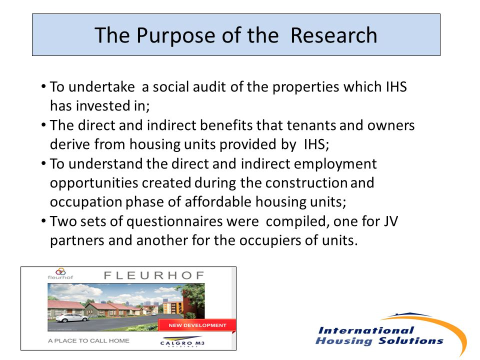 The Purpose of the Research To undertake a social audit of the properties which IHS has invested in; The direct and indirect benefits that tenants and owners derive from housing units provided by IHS; To understand the direct and indirect employment opportunities created during the construction and occupation phase of affordable housing units; Two sets of questionnaires were compiled, one for JV partners and another for the occupiers of units.