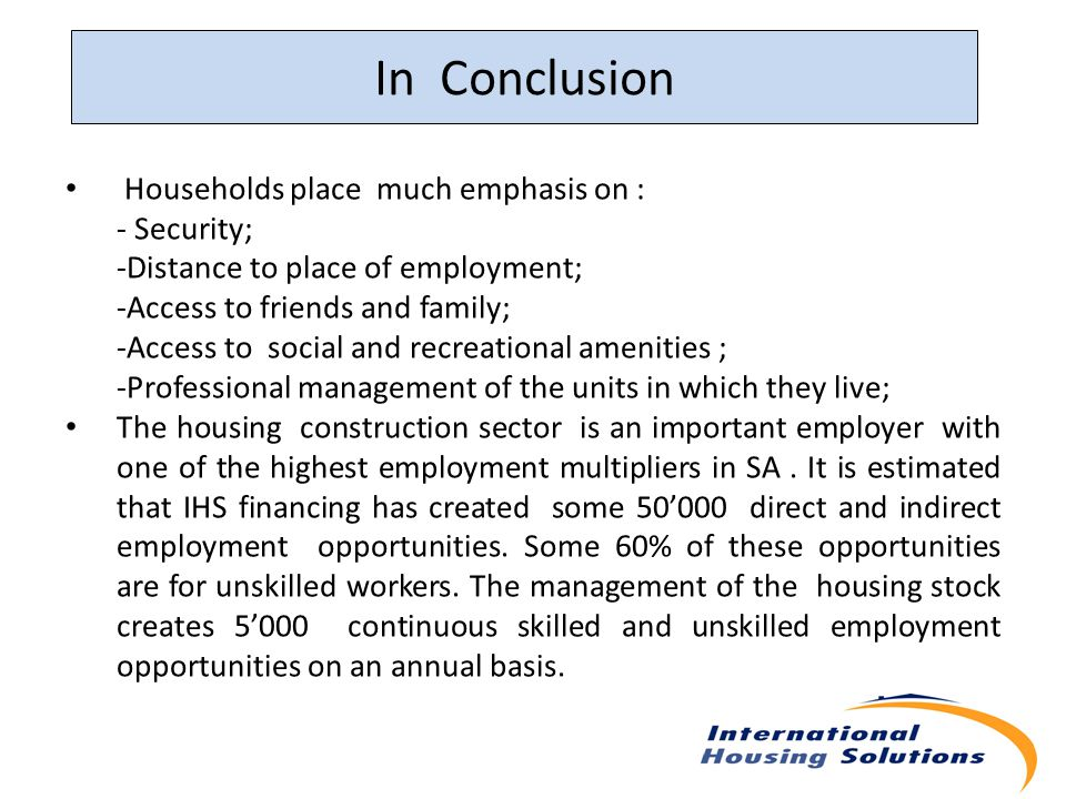 In Conclusion Households place much emphasis on : - Security; -Distance to place of employment; -Access to friends and family; -Access to social and recreational amenities ; -Professional management of the units in which they live; The housing construction sector is an important employer with one of the highest employment multipliers in SA.