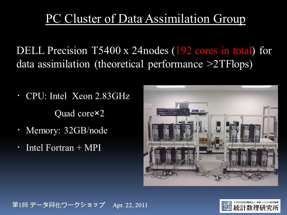 DELL Precision T5400 x 24nodes (192 cores in total) for data assimilation (theoretical performance >2TFlops) ・ CPU: Intel Xeon 2.83GHz Quad core×2 ・ M