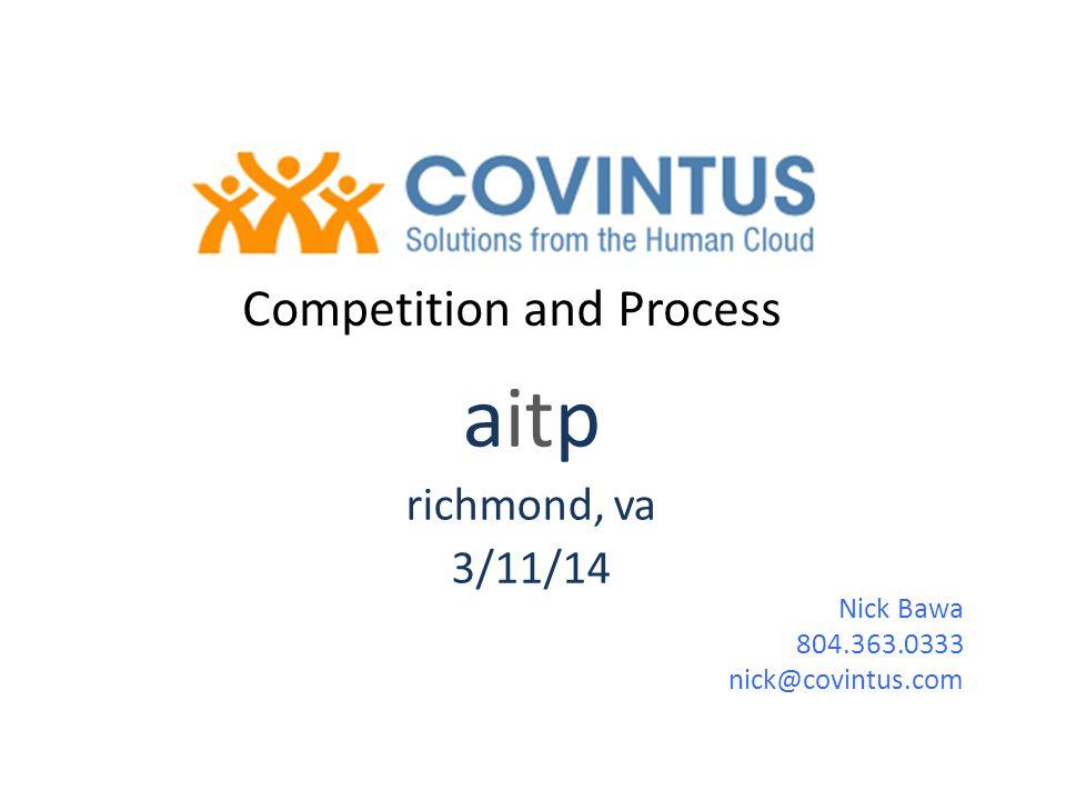 aitp richmond, va 3/11/14 Competition and Process Nick Bawa 804.363.0333 nick@covintus.com