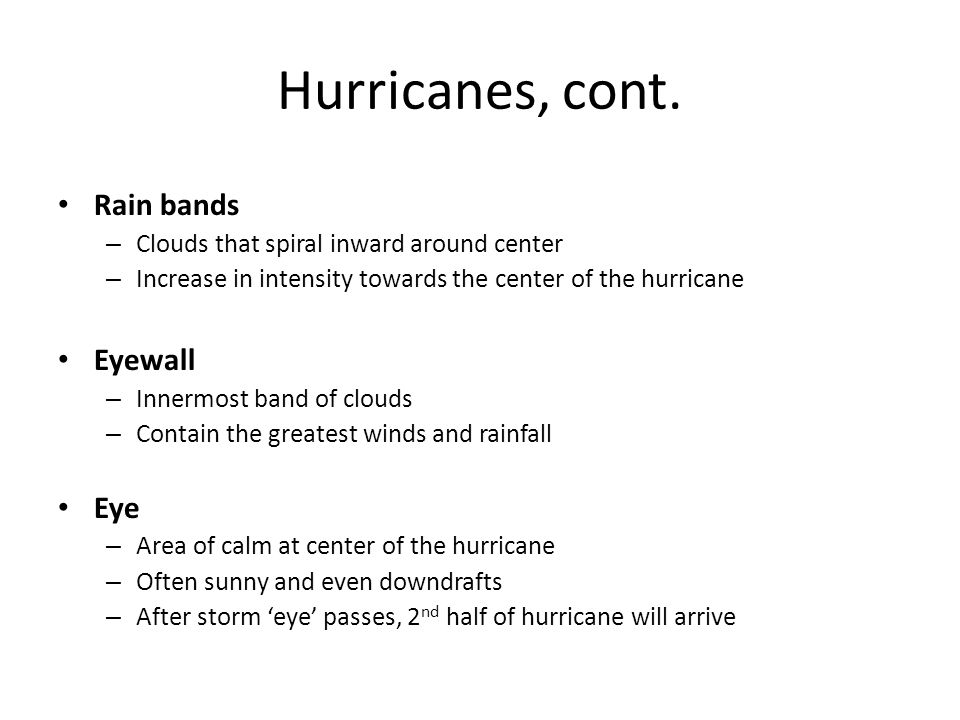Hurricanes, cont. Rain bands – Clouds that spiral inward around center – Increase in intensity towards the center of the hurricane Eyewall – Innermost