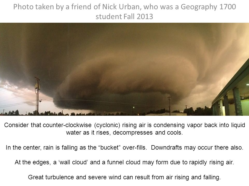 Photo taken by a friend of Nick Urban, who was a Geography 1700 student Fall 2013 Consider that counter-clockwise (cyclonic) rising air is condensing vapor back into liquid water as it rises, decompresses and cools.