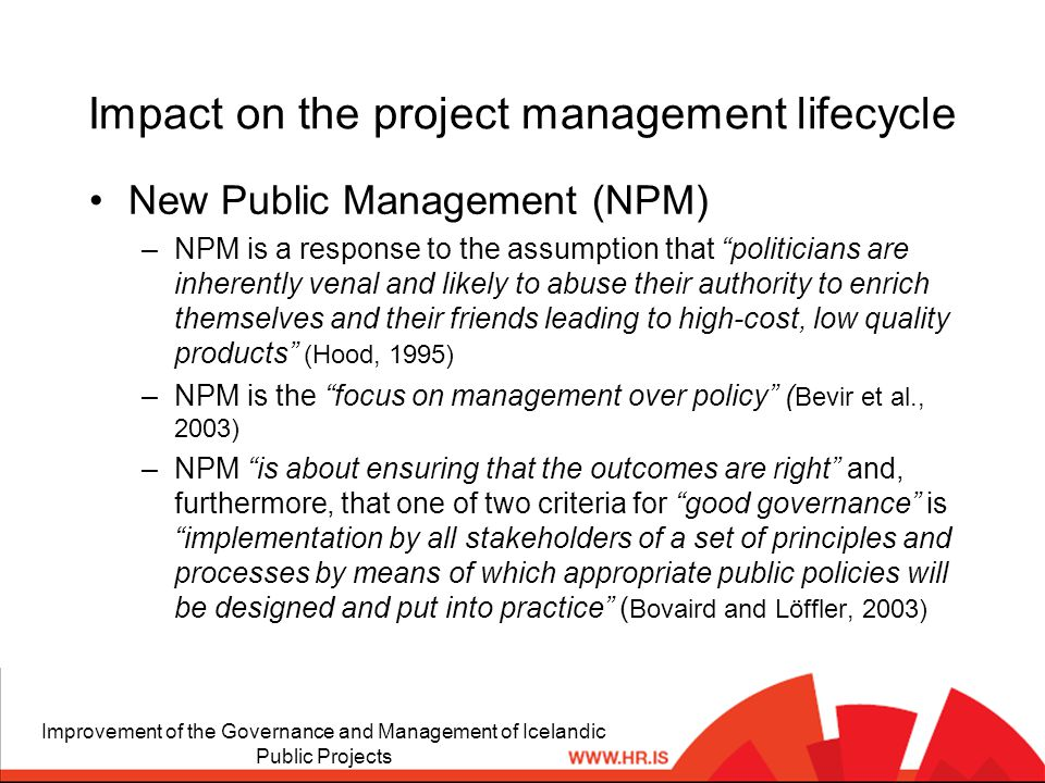Impact on the project management lifecycle New Public Management (NPM) –NPM is a response to the assumption that politicians are inherently venal and likely to abuse their authority to enrich themselves and their friends leading to high-cost, low quality products (Hood, 1995) –NPM is the focus on management over policy ( Bevir et al., 2003) –NPM is about ensuring that the outcomes are right and, furthermore, that one of two criteria for good governance is implementation by all stakeholders of a set of principles and processes by means of which appropriate public policies will be designed and put into practice ( Bovaird and Löffler, 2003) Improvement of the Governance and Management of Icelandic Public Projects