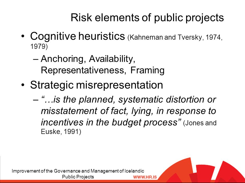 Risk elements of public projects Cognitive heuristics (Kahneman and Tversky, 1974, 1979) –Anchoring, Availability, Representativeness, Framing Strategic misrepresentation – …is the planned, systematic distortion or misstatement of fact, lying, in response to incentives in the budget process (Jones and Euske, 1991) Improvement of the Governance and Management of Icelandic Public Projects