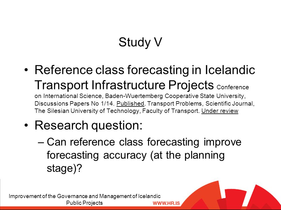 Study V Reference class forecasting in Icelandic Transport Infrastructure Projects Conference on International Science, Baden-Wuertemberg Cooperative State University, Discussions Papers No 1/14.
