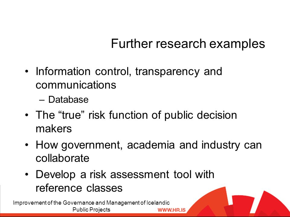 Further research examples Information control, transparency and communications –Database The true risk function of public decision makers How government, academia and industry can collaborate Develop a risk assessment tool with reference classes Improvement of the Governance and Management of Icelandic Public Projects