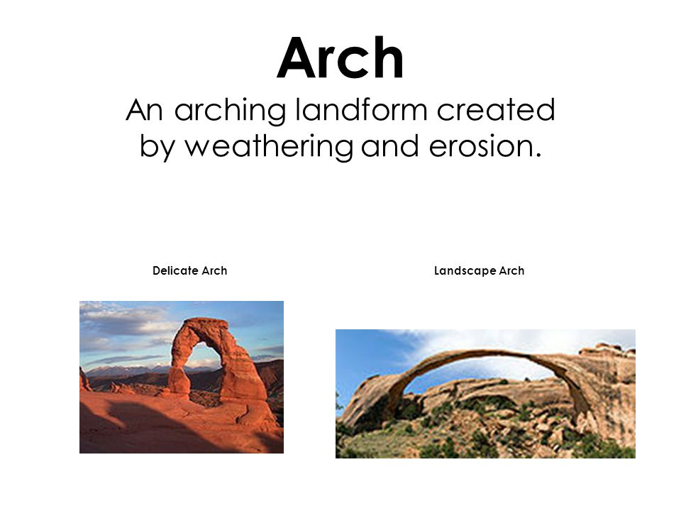 Arch An arching landform created by weathering and erosion. Delicate ArchLandscape Arch