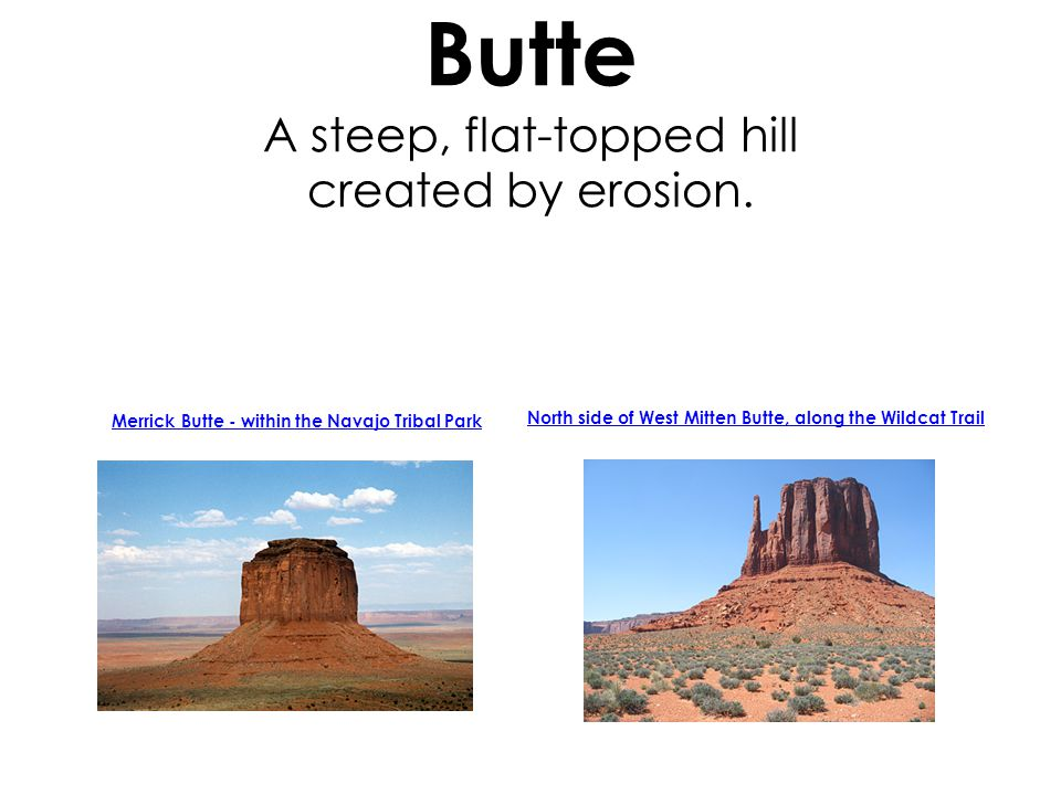 Butte A steep, flat-topped hill created by erosion.