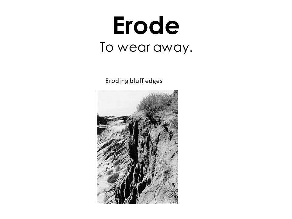 Erode To wear away. Eroding bluff edges