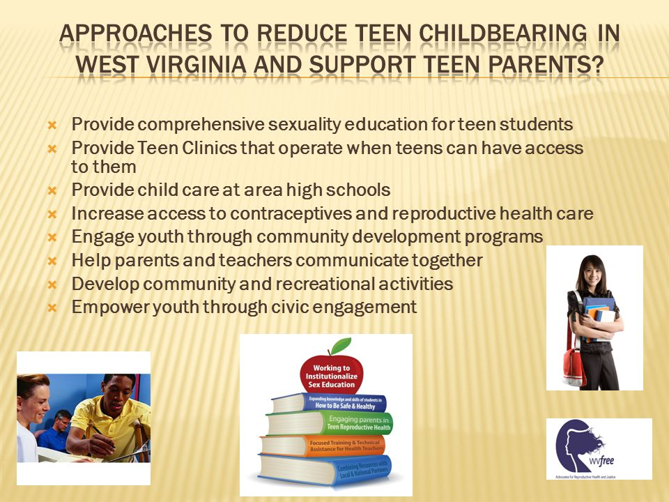  Provide comprehensive sexuality education for teen students  Provide Teen Clinics that operate when teens can have access to them  Provide child care at area high schools  Increase access to contraceptives and reproductive health care  Engage youth through community development programs  Help parents and teachers communicate together  Develop community and recreational activities  Empower youth through civic engagement