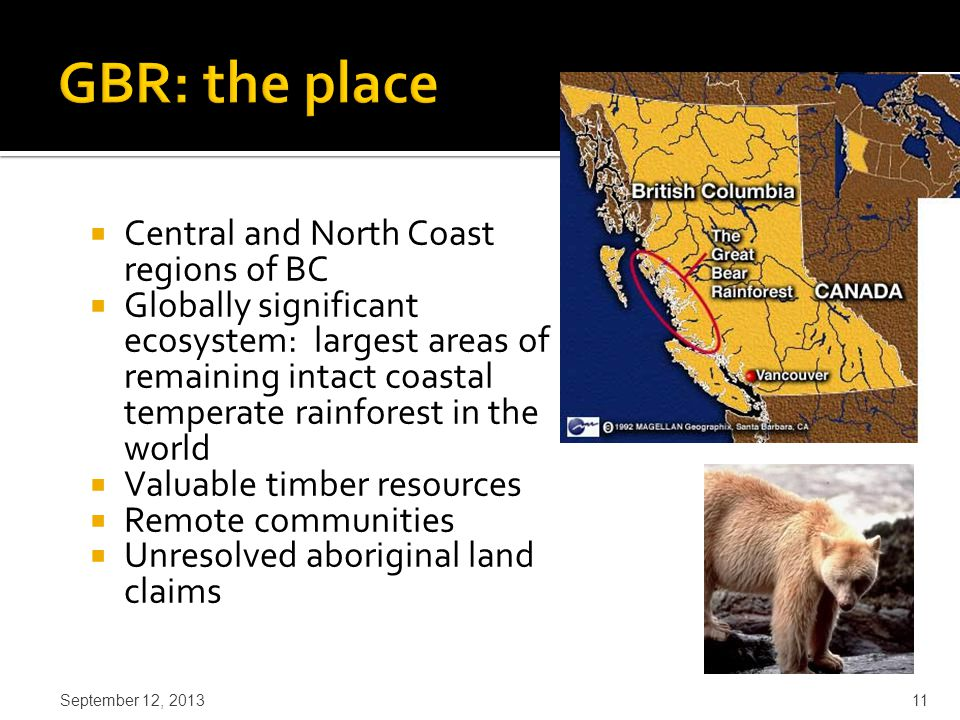  Central and North Coast regions of BC  Globally significant ecosystem: largest areas of remaining intact coastal temperate rainforest in the world  Valuable timber resources  Remote communities  Unresolved aboriginal land claims September 12, 2013 11