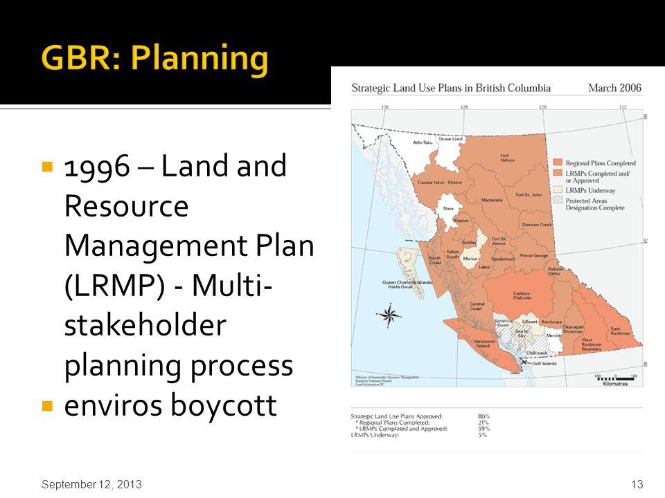  1996 – Land and Resource Management Plan (LRMP) - Multi- stakeholder planning process  enviros boycott September 12, 2013 13