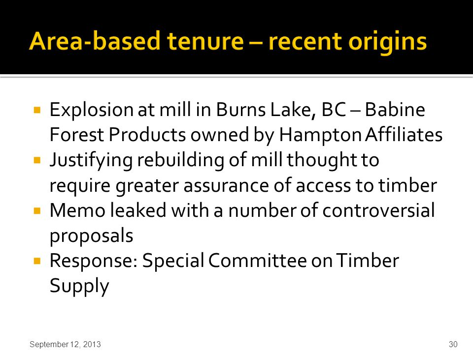 Explosion at mill in Burns Lake, BC – Babine Forest Products owned by Hampton Affiliates  Justifying rebuilding of mill thought to require greater assurance of access to timber  Memo leaked with a number of controversial proposals  Response: Special Committee on Timber Supply September 12, 2013 30