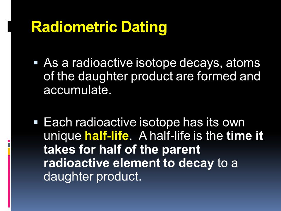 Radiometric Dating Techniques  Radioactive elements decay at constant rates.  There are various decay processes. see chart →   If we can measure: