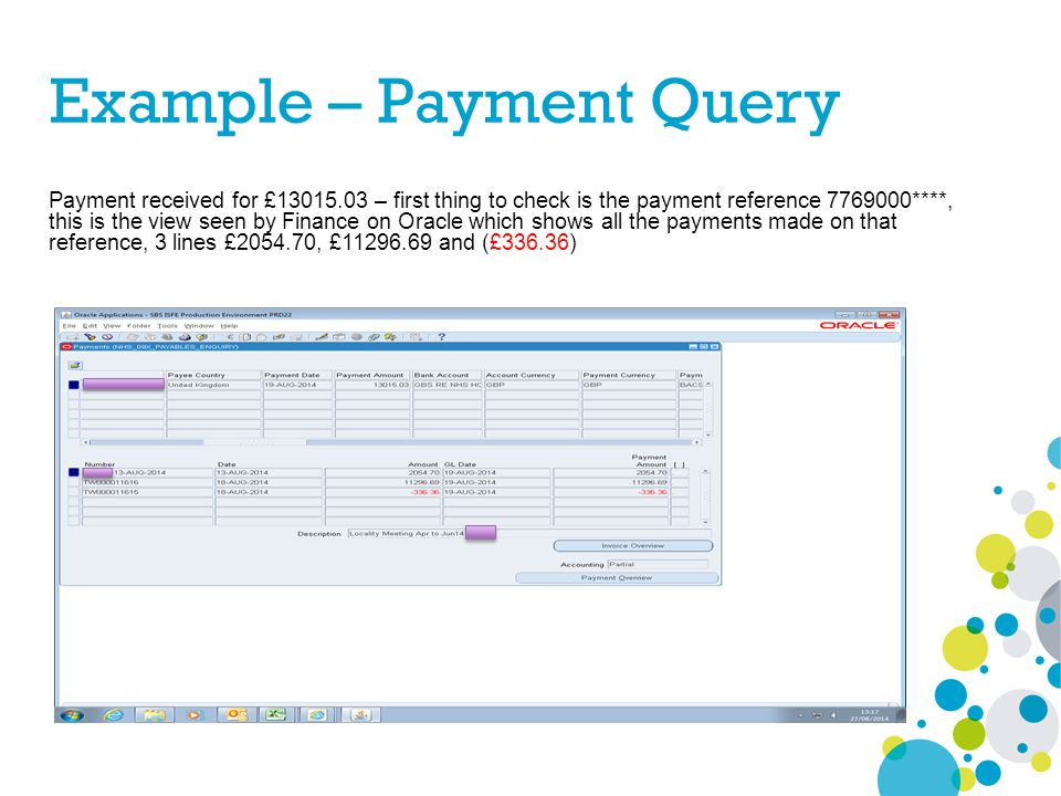 Example – Payment Query Payment received for £13015.03 – first thing to check is the payment reference 7769000****, this is the view seen by Finance o