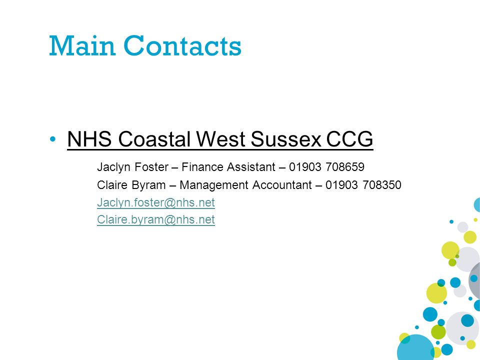 Main Contacts NHS Coastal West Sussex CCG Jaclyn Foster – Finance Assistant – 01903 708659 Claire Byram – Management Accountant – 01903 708350 Jaclyn.