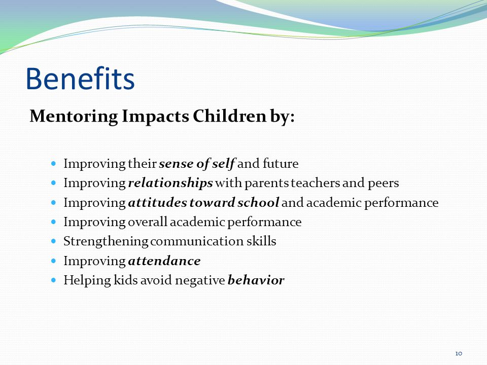 Benefits Mentoring Impacts Children by: Improving their sense of self and future Improving relationships with parents teachers and peers Improving attitudes toward school and academic performance Improving overall academic performance Strengthening communication skills Improving attendance Helping kids avoid negative behavior 10