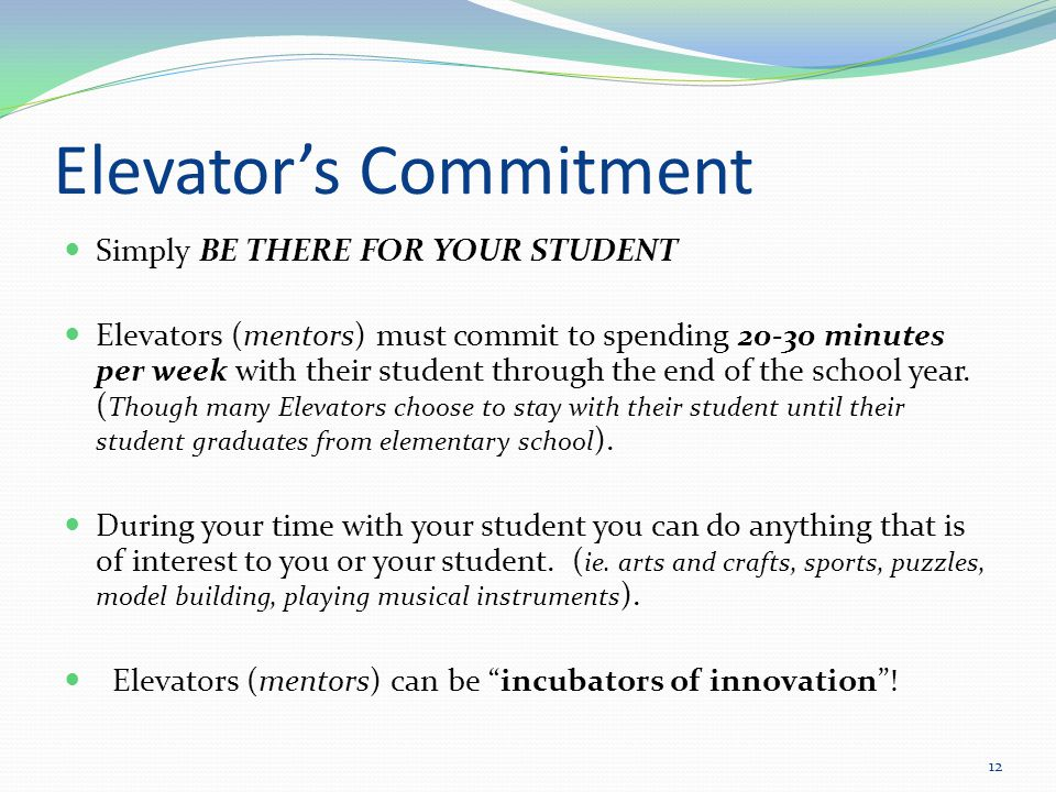 Elevator's Commitment Simply BE THERE FOR YOUR STUDENT Elevators (mentors) must commit to spending 20-30 minutes per week with their student through the end of the school year.