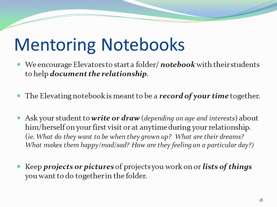 Mentoring Notebooks We encourage Elevators to start a folder/ notebook with their students to help document the relationship.