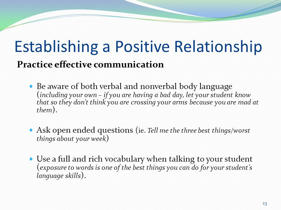 Establishing a Positive Relationship Practice effective communication Be aware of both verbal and nonverbal body language ( including your own – if you are having a bad day, let your student know that so they don't think you are crossing your arms because you are mad at them ).