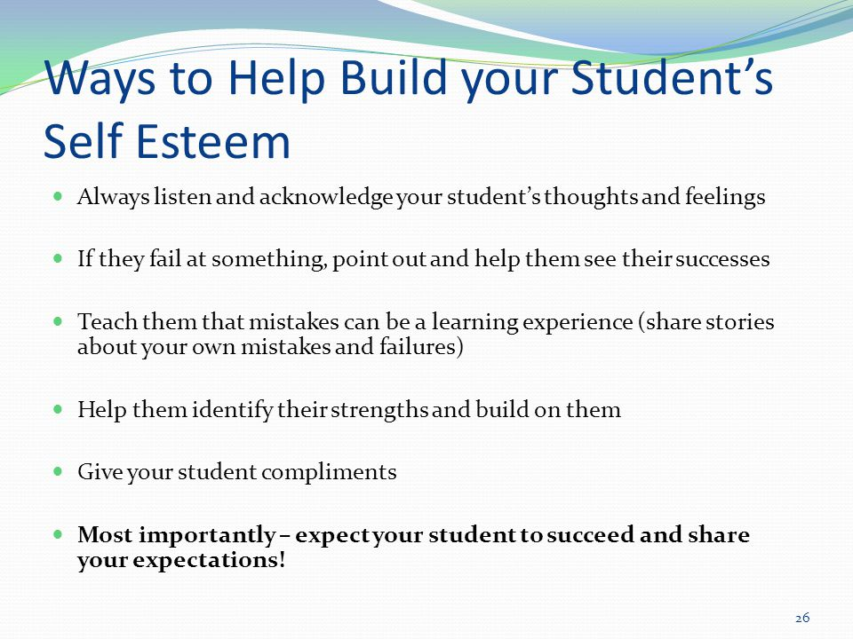 Ways to Help Build your Student's Self Esteem Always listen and acknowledge your student's thoughts and feelings If they fail at something, point out and help them see their successes Teach them that mistakes can be a learning experience (share stories about your own mistakes and failures) Help them identify their strengths and build on them Give your student compliments Most importantly – expect your student to succeed and share your expectations.