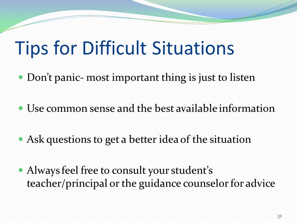 Tips for Difficult Situations Don't panic- most important thing is just to listen Use common sense and the best available information Ask questions to get a better idea of the situation Always feel free to consult your student's teacher/principal or the guidance counselor for advice 32