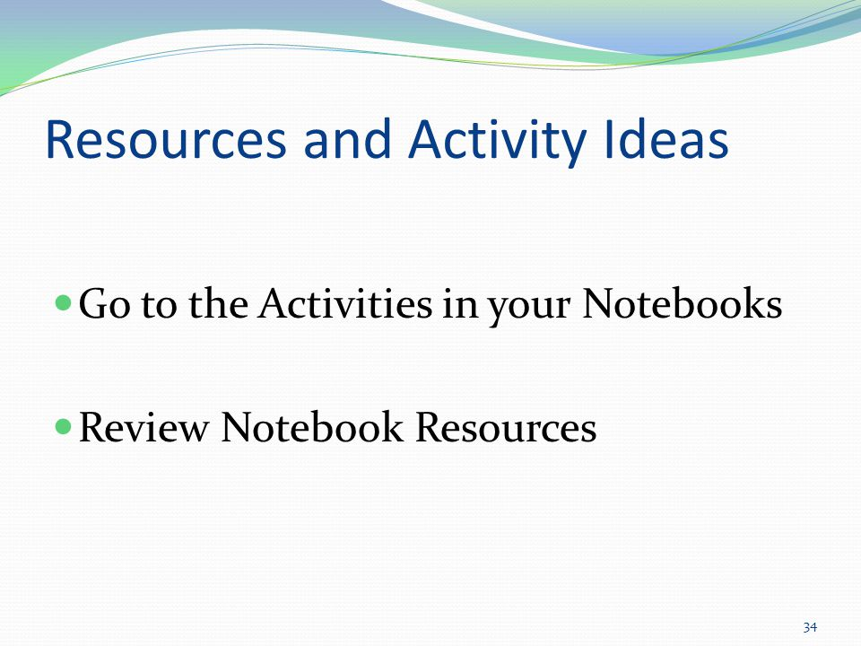 Resources and Activity Ideas Go to the Activities in your Notebooks Review Notebook Resources 34