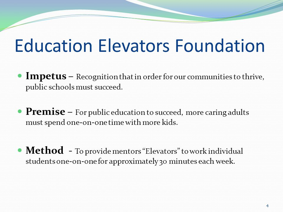 Mission Statement The Mission of the Education Elevators Program is to elevate the abilities and aspirations of students- to uplift the students and make them more confident in themselves and generally more receptive to learning.
