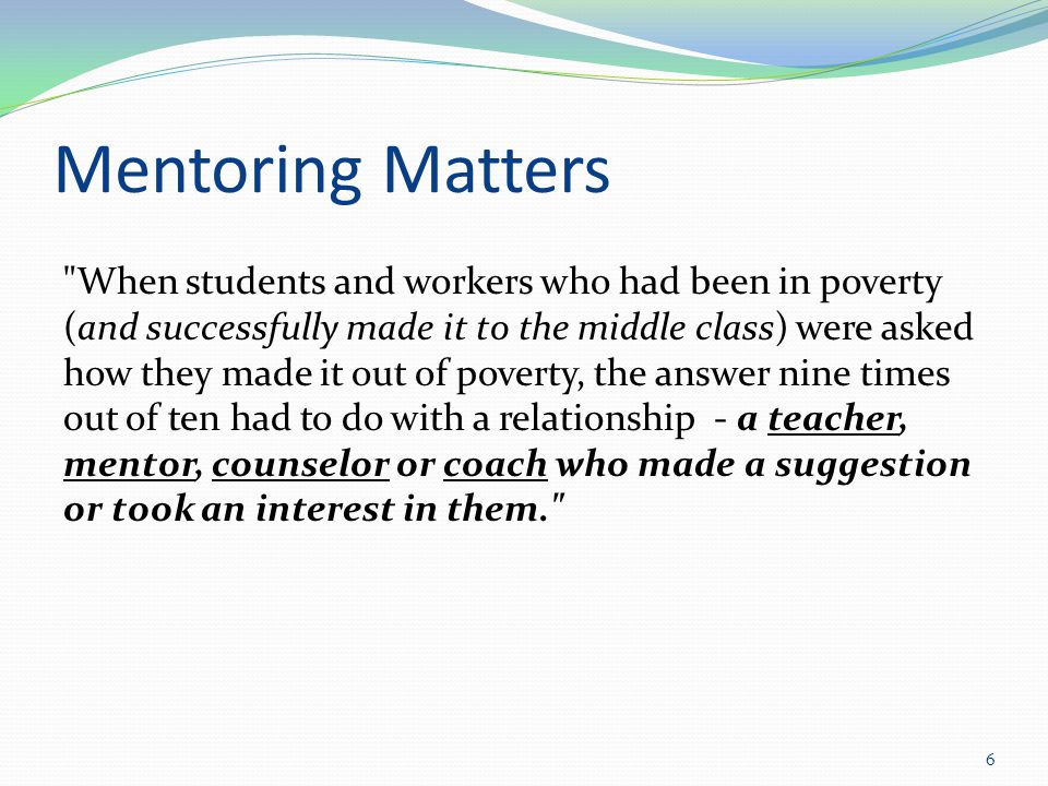 Mentoring Matters When students and workers who had been in poverty (and successfully made it to the middle class) were asked how they made it out of poverty, the answer nine times out of ten had to do with a relationship - a teacher, mentor, counselor or coach who made a suggestion or took an interest in them. 6