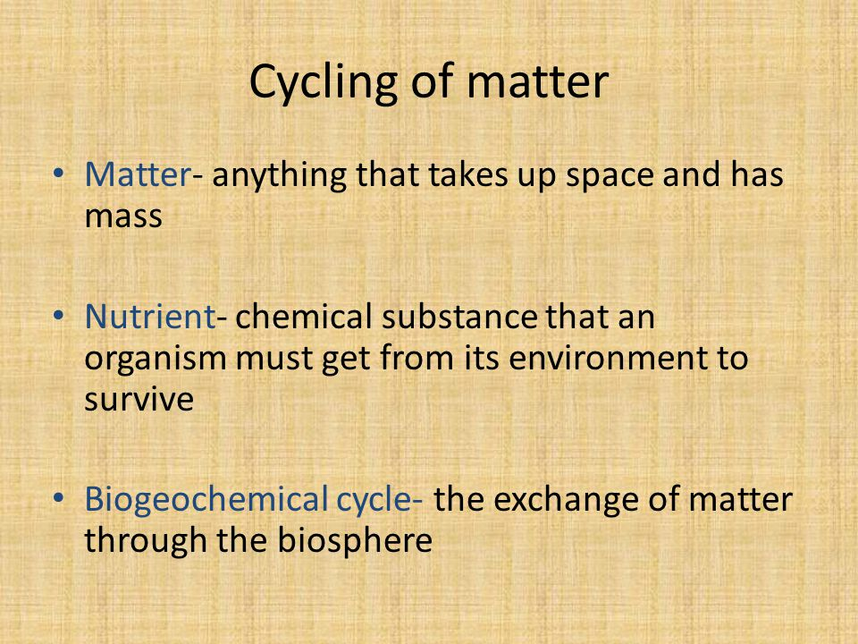 Cycling of matter Matter- anything that takes up space and has mass Nutrient- chemical substance that an organism must get from its environment to survive Biogeochemical cycle- the exchange of matter through the biosphere