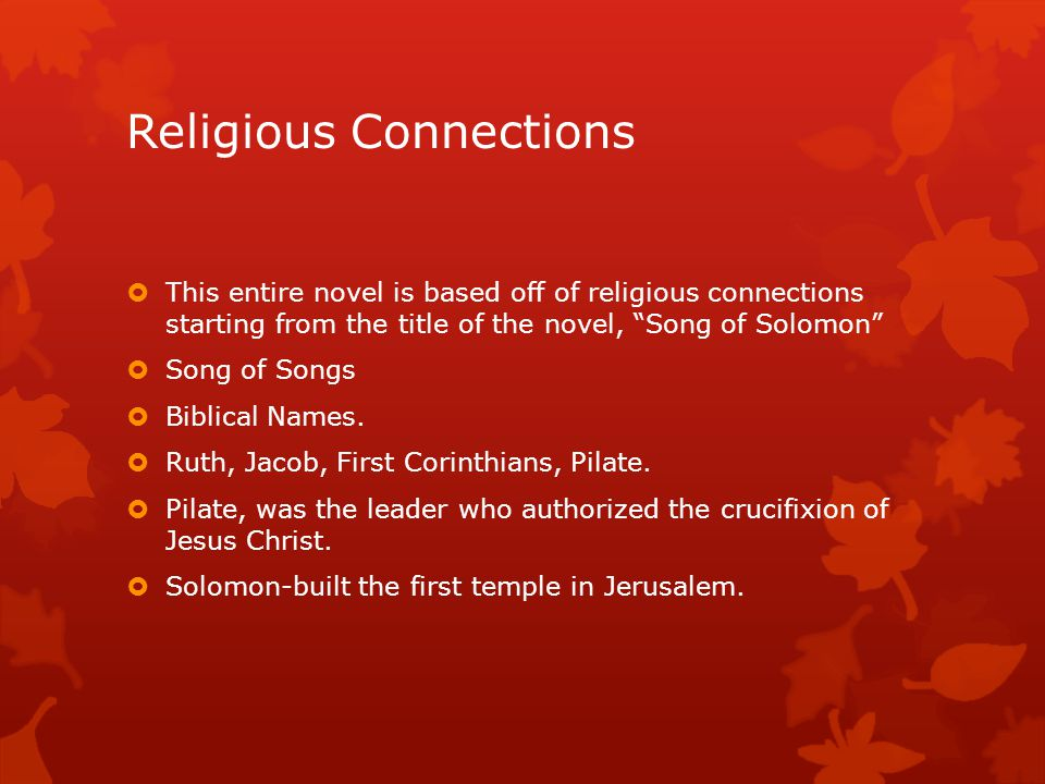 Religious Connections  This entire novel is based off of religious connections starting from the title of the novel, Song of Solomon  Song of Songs  Biblical Names.