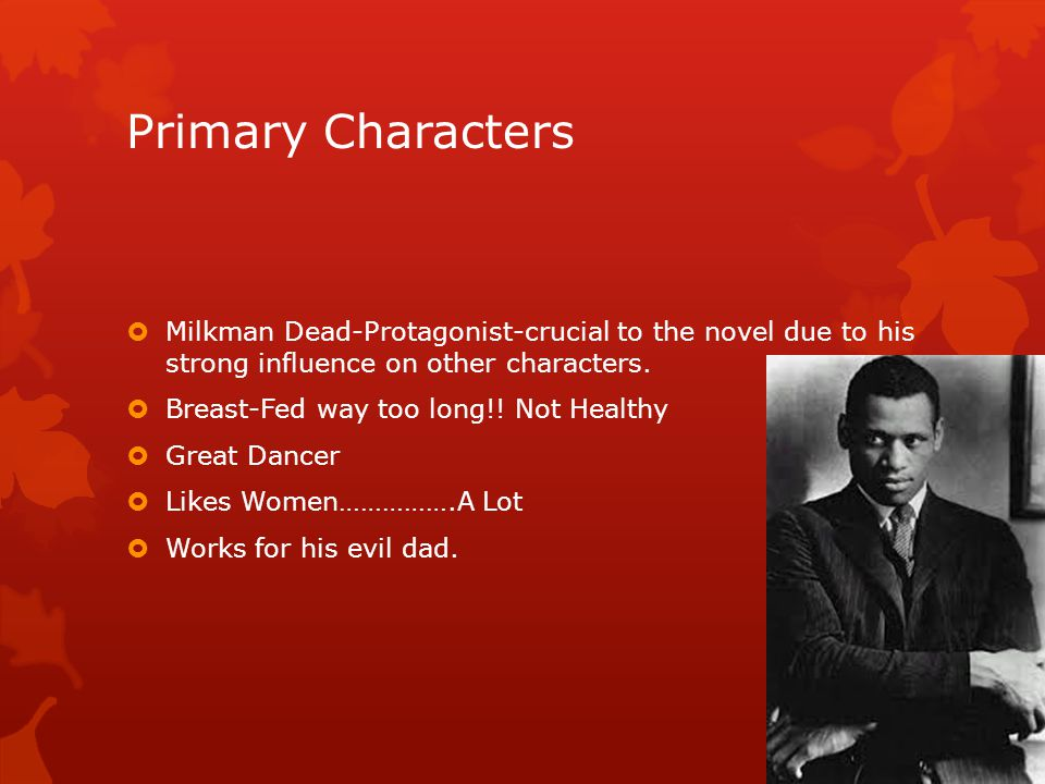 Primary Characters  Milkman Dead-Protagonist-crucial to the novel due to his strong influence on other characters.