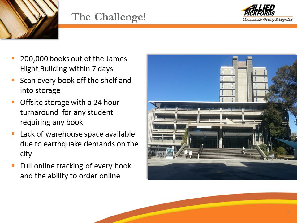  200,000 books out of the James Hight Building within 7 days  Scan every book off the shelf and into storage  Offsite storage with a 24 hour turnaround for any student requiring any book  Lack of warehouse space available due to earthquake demands on the city  Full online tracking of every book and the ability to order online The Challenge.