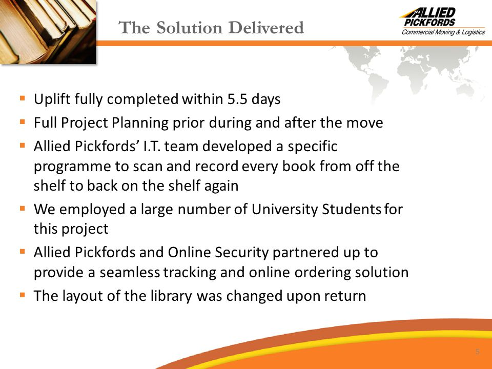 The Solution Delivered  Uplift fully completed within 5.5 days  Full Project Planning prior during and after the move  Allied Pickfords' I.T.