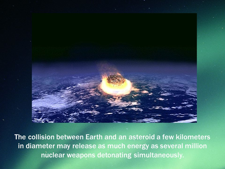 The collision between Earth and an asteroid a few kilometers in diameter may release as much energy as several million nuclear weapons detonating simultaneously.