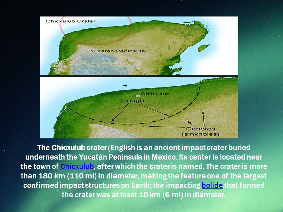 The Chicxulub crater (English is an ancient impact crater buried underneath the Yucatán Peninsula in Mexico.