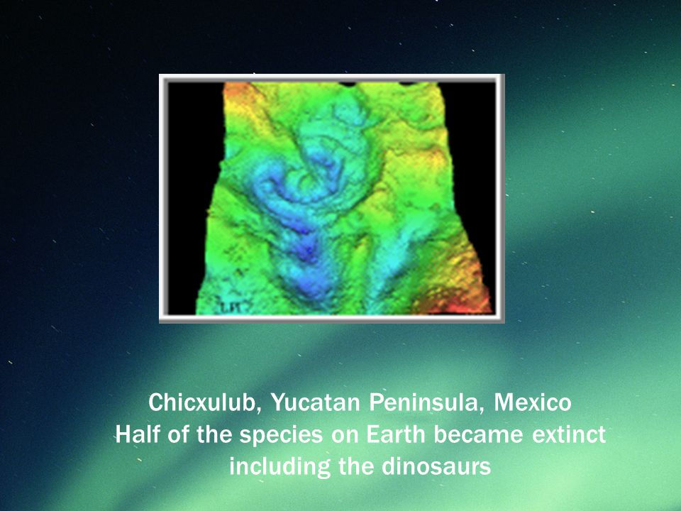 Chicxulub, Yucatan Peninsula, Mexico Half of the species on Earth became extinct including the dinosaurs